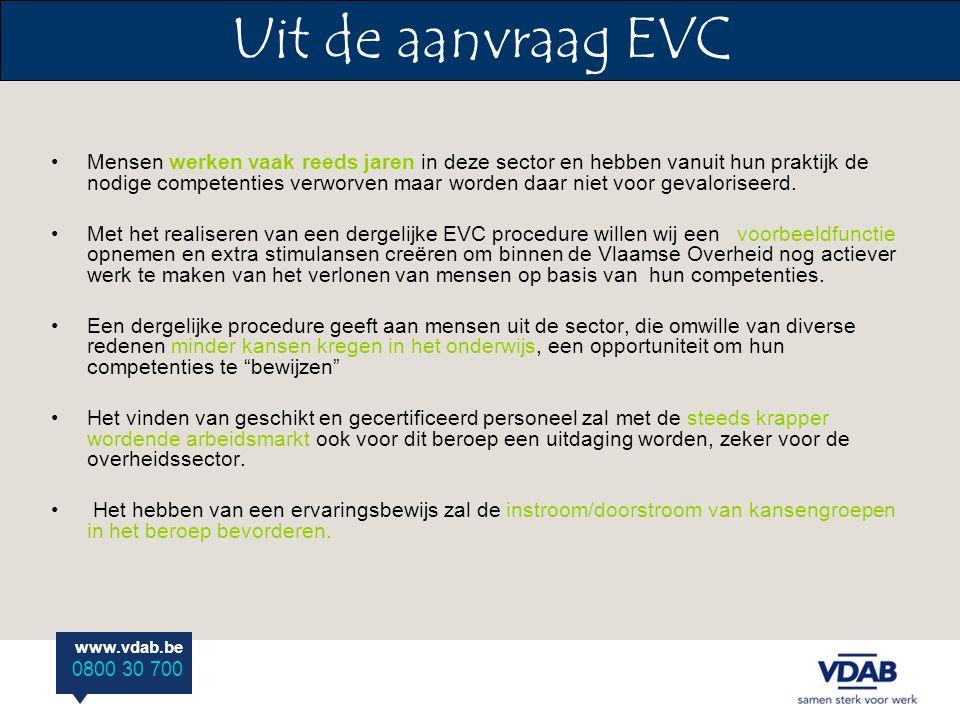 www.vdab.be 0800 30 700 Uit de aanvraag EVC Mensen werken vaak reeds jaren in deze sector en hebben vanuit hun praktijk de nodige competenties verworven maar worden daar niet voor gevaloriseerd.
