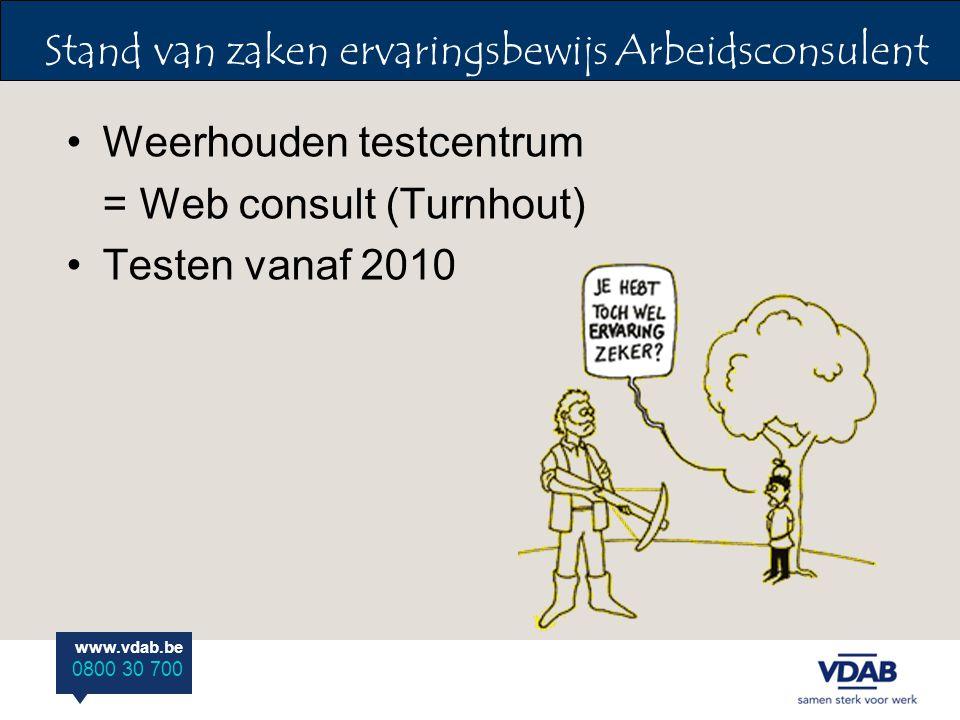 www.vdab.be 0800 30 700 Weerhouden testcentrum = Web consult (Turnhout) Testen vanaf 2010 Stand van zaken ervaringsbewijs Arbeidsconsulent