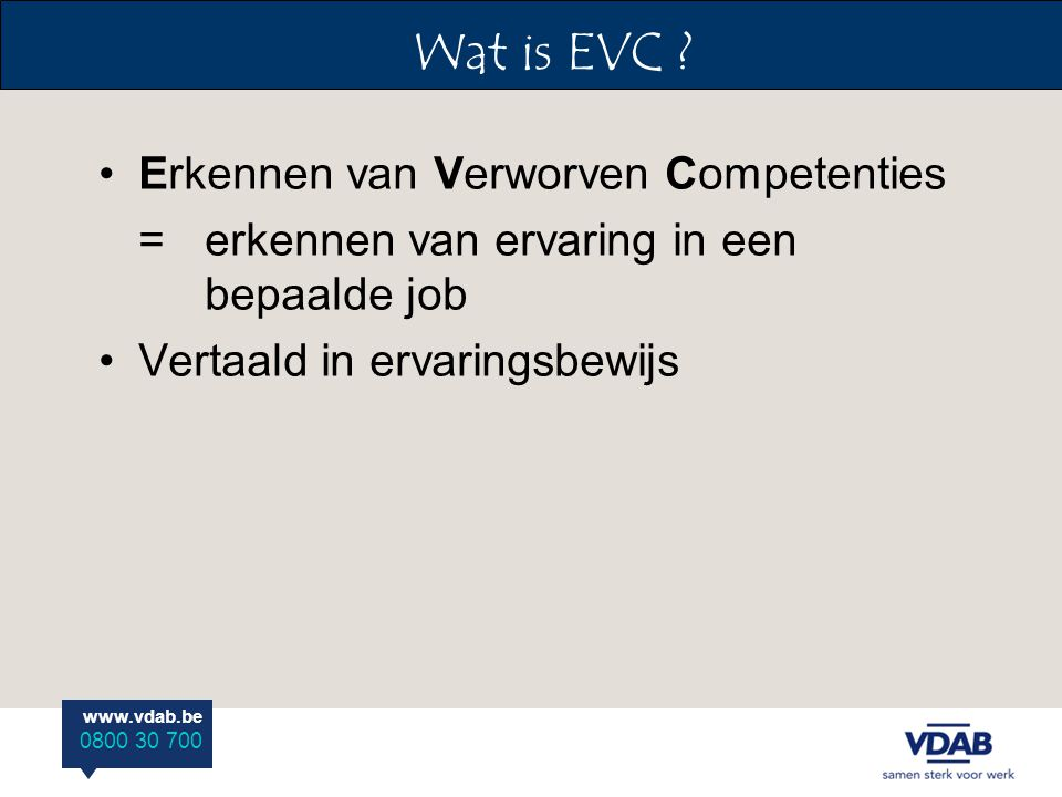 www.vdab.be 0800 30 700 Erkennen van Verworven Competenties = erkennen van ervaring in een bepaalde job Vertaald in ervaringsbewijs Wat is EVC