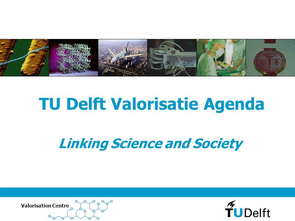 Valorisation Centre Linking Science and Society TU Delft Valorisatie Agenda