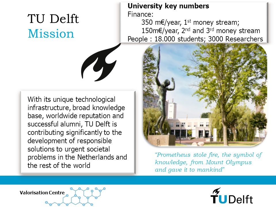 Valorisation Centre Makes the TU Delft more attractive as a preffered partner for companies and government and strengthens the innovative capabilities of the Dutch economy by making breakthrough technologies more accessible for the society and the society more accessible for scientist TU Delft Valorisation Agenda