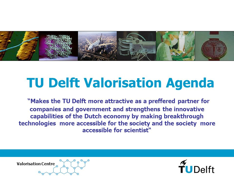 "Valorisation Centre ""Makes the TU Delft more attractive as a preffered partner for companies and government and strengthens the innovative capabilitie"