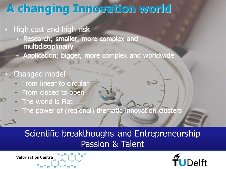 Valorisation Centre A changing Innovation world High cost and high risk High cost and high risk Research; smaller, more complex and multidisciplinairy