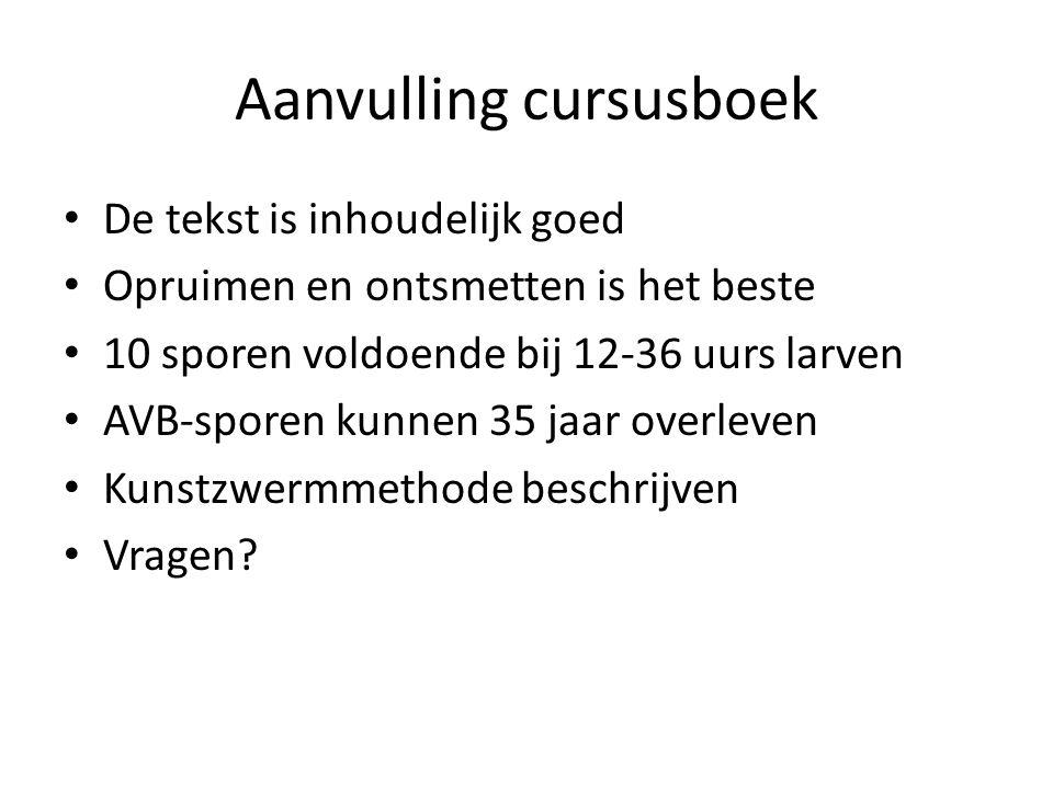 Aanvulling cursusboek De tekst is inhoudelijk goed Opruimen en ontsmetten is het beste 10 sporen voldoende bij 12-36 uurs larven AVB-sporen kunnen 35