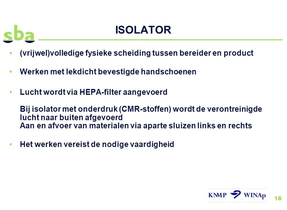 16 ISOLATOR (vrijwel)volledige fysieke scheiding tussen bereider en product Werken met lekdicht bevestigde handschoenen Lucht wordt via HEPA-filter aa