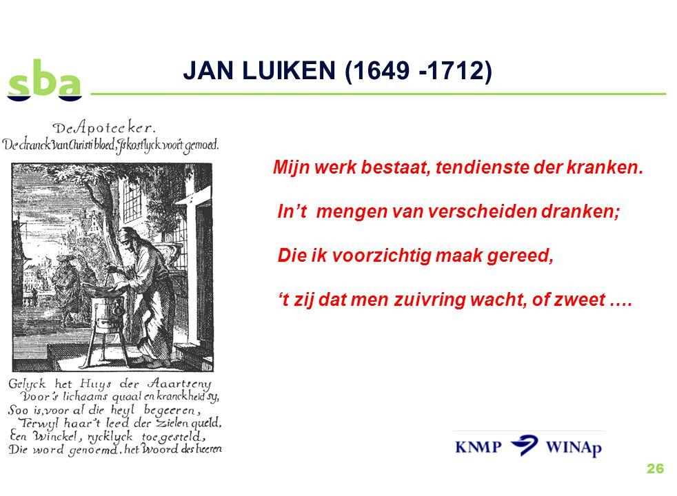 26 JAN LUIKEN (1649 -1712) Mijn werk bestaat, tendienste der kranken. In't mengen van verscheiden dranken; Die ik voorzichtig maak gereed, 't zij dat