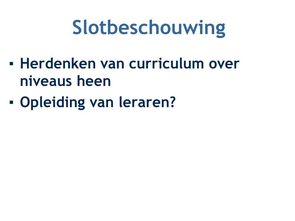 Slotbeschouwing ▪Herdenken van curriculum over niveaus heen ▪Opleiding van leraren?