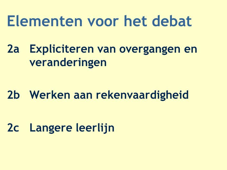 Elementen voor het debat 2aExpliciteren van overgangen en veranderingen 2bWerken aan rekenvaardigheid 2cLangere leerlijn