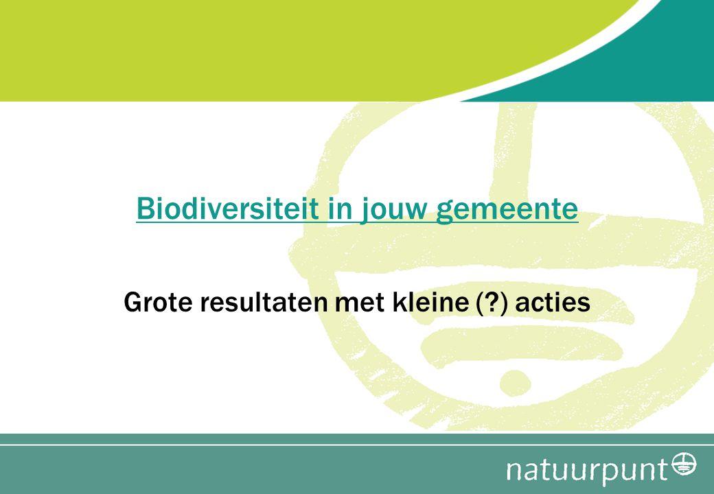 Biodiversiteit in jouw gemeente Grote resultaten met kleine (?) acties