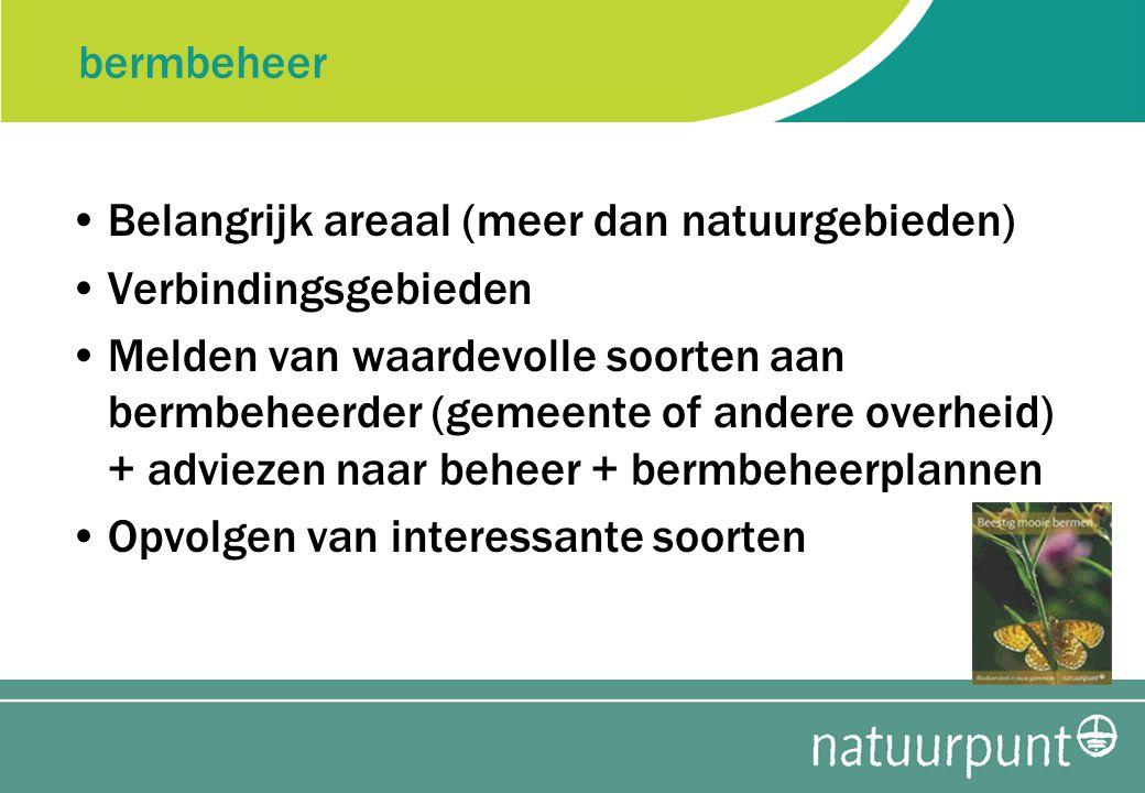 bermbeheer Belangrijk areaal (meer dan natuurgebieden) Verbindingsgebieden Melden van waardevolle soorten aan bermbeheerder (gemeente of andere overheid) + adviezen naar beheer + bermbeheerplannen Opvolgen van interessante soorten