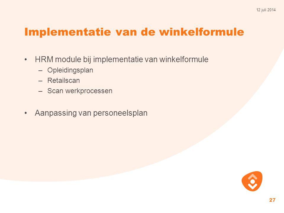 Implementatie van de winkelformule HRM module bij implementatie van winkelformule –Opleidingsplan –Retailscan –Scan werkprocessen Aanpassing van personeelsplan 12 juli 2014 27