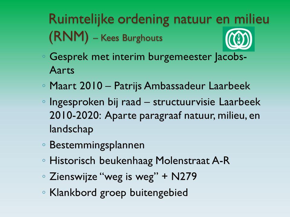 Ruimtelijke ordening natuur en milieu (RNM) – Kees Burghouts ◦ Gesprek met interim burgemeester Jacobs- Aarts ◦ Maart 2010 – Patrijs Ambassadeur Laarbeek ◦ Ingesproken bij raad – structuurvisie Laarbeek 2010-2020: Aparte paragraaf natuur, milieu, en landschap ◦ Bestemmingsplannen ◦ Historisch beukenhaag Molenstraat A-R ◦ Zienswijze weg is weg + N279 ◦ Klankbord groep buitengebied