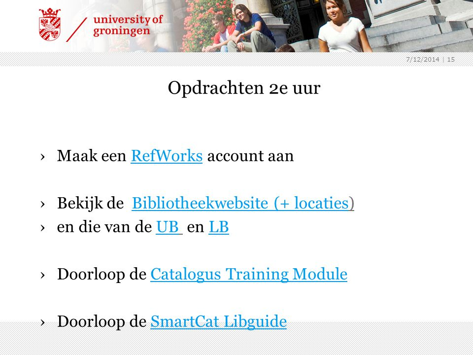 7/12/2014 | 15 Opdrachten 2e uur ›Maak een RefWorks account aanRefWorks ›Bekijk de Bibliotheekwebsite (+ locaties)Bibliotheekwebsite (+ locaties ›en die van de UB en LBUBLB ›Doorloop de Catalogus Training ModuleCatalogus Training Module ›Doorloop de SmartCat LibguideSmartCat Libguide ›