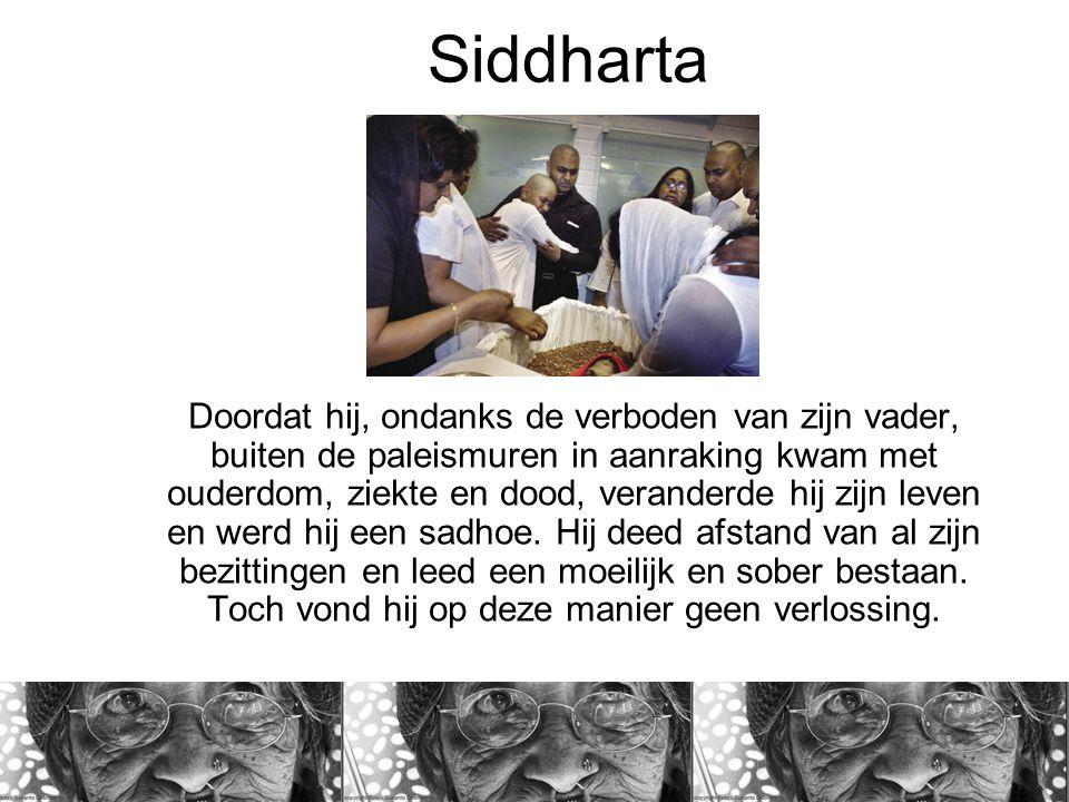 Siddharta Doordat hij, ondanks de verboden van zijn vader, buiten de paleismuren in aanraking kwam met ouderdom, ziekte en dood, veranderde hij zijn leven en werd hij een sadhoe.
