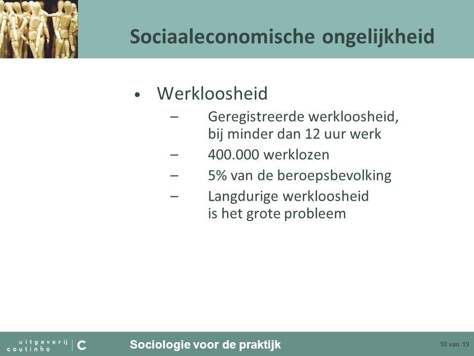 Sociologie voor de praktijk 10 van 19 Sociaaleconomische ongelijkheid Werkloosheid –Geregistreerde werkloosheid, bij minder dan 12 uur werk –400.000 w