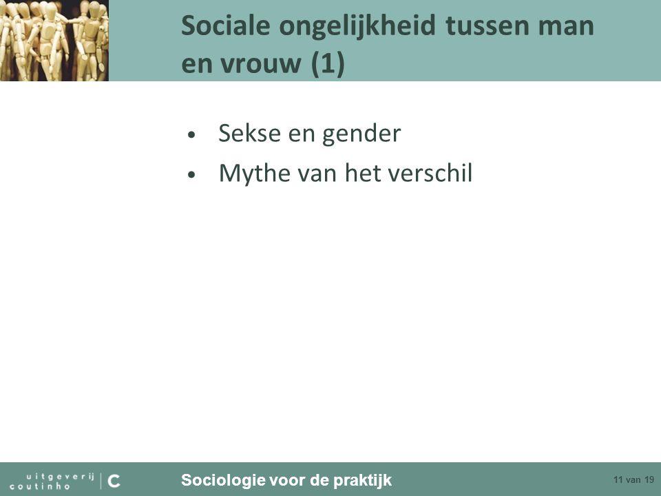 Sociologie voor de praktijk 11 van 19 Sociale ongelijkheid tussen man en vrouw (1) Sekse en gender Mythe van het verschil