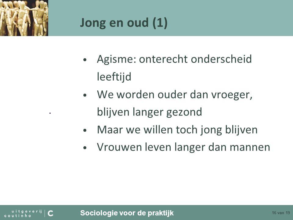Sociologie voor de praktijk 16 van 19 Jong en oud (1) Agisme: onterecht onderscheid leeftijd We worden ouder dan vroeger, blijven langer gezond Maar w