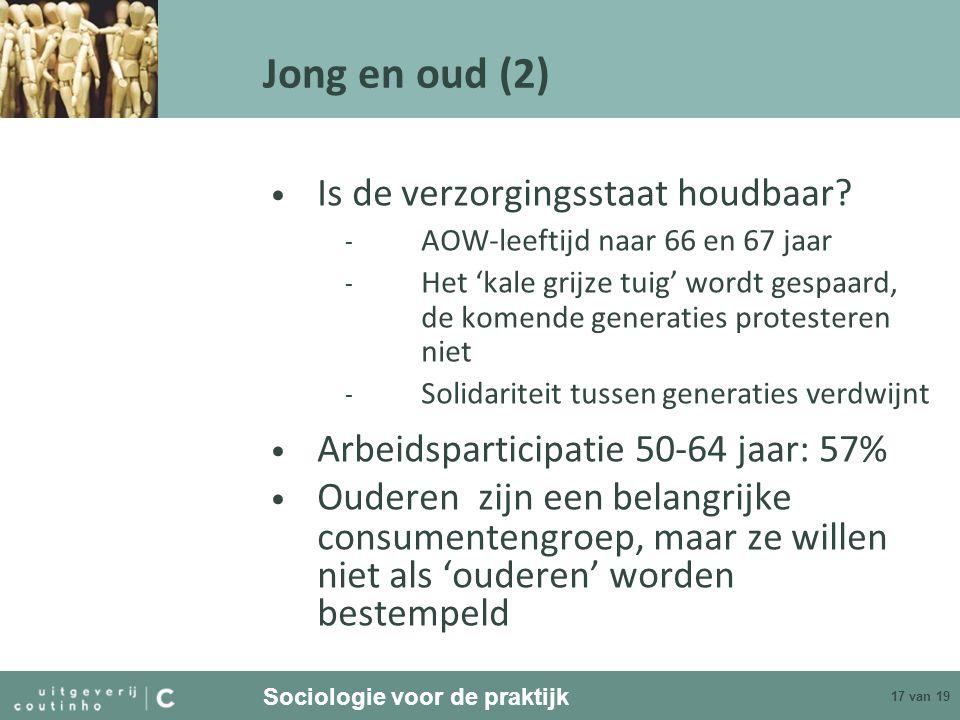 Sociologie voor de praktijk 17 van 19 Jong en oud (2) Is de verzorgingsstaat houdbaar? - AOW-leeftijd naar 66 en 67 jaar - Het 'kale grijze tuig' word