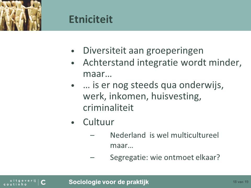 Sociologie voor de praktijk 18 van 19 Etniciteit Diversiteit aan groeperingen Achterstand integratie wordt minder, maar… … is er nog steeds qua onderw