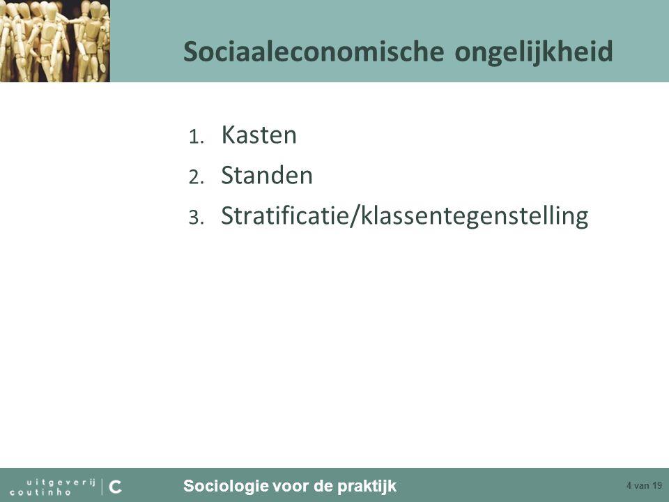 Sociologie voor de praktijk 4 van 19 Sociaaleconomische ongelijkheid 1. Kasten 2. Standen 3. Stratificatie/klassentegenstelling