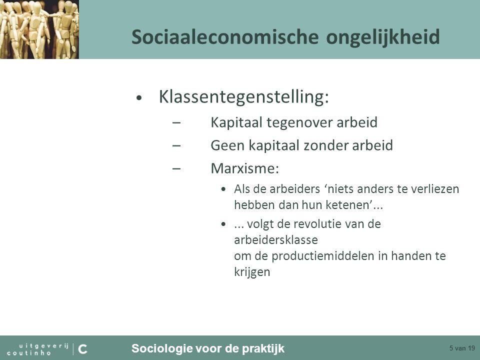 Sociologie voor de praktijk 5 van 19 Sociaaleconomische ongelijkheid Klassentegenstelling: –Kapitaal tegenover arbeid –Geen kapitaal zonder arbeid –Ma