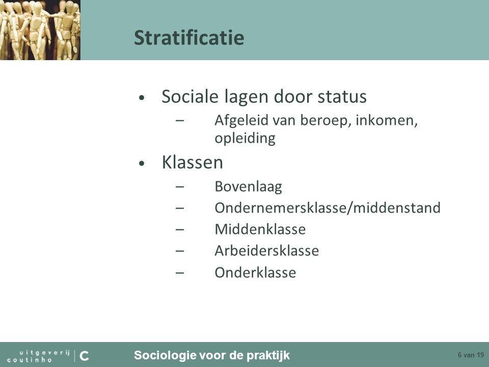 Sociologie voor de praktijk 6 van 19 Stratificatie Sociale lagen door status –Afgeleid van beroep, inkomen, opleiding Klassen –Bovenlaag –Ondernemersk