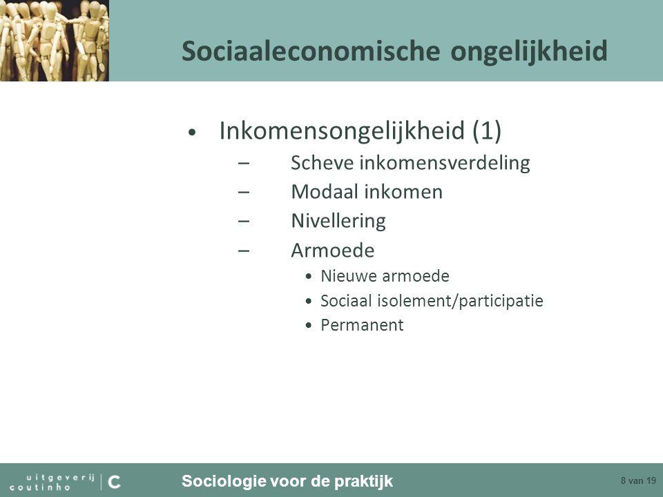 Sociologie voor de praktijk 8 van 19 Sociaaleconomische ongelijkheid Inkomensongelijkheid (1) –Scheve inkomensverdeling –Modaal inkomen –Nivellering –