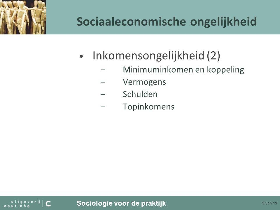 Sociologie voor de praktijk 9 van 19 Sociaaleconomische ongelijkheid Inkomensongelijkheid (2) –Minimuminkomen en koppeling –Vermogens –Schulden –Topin