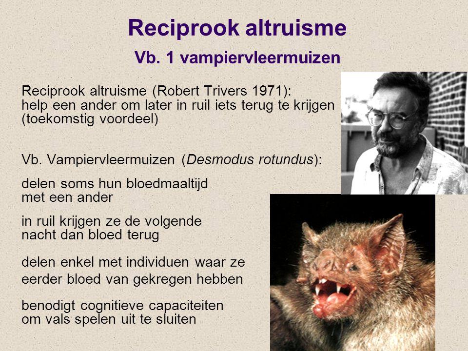 Reciprook altruisme Vb. 1 vampiervleermuizen Reciprook altruisme (Robert Trivers 1971): help een ander om later in ruil iets terug te krijgen (toekoms