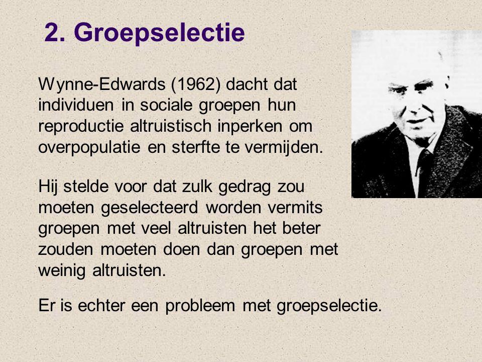 2. Groepselectie Wynne-Edwards (1962) dacht dat individuen in sociale groepen hun reproductie altruistisch inperken om overpopulatie en sterfte te ver