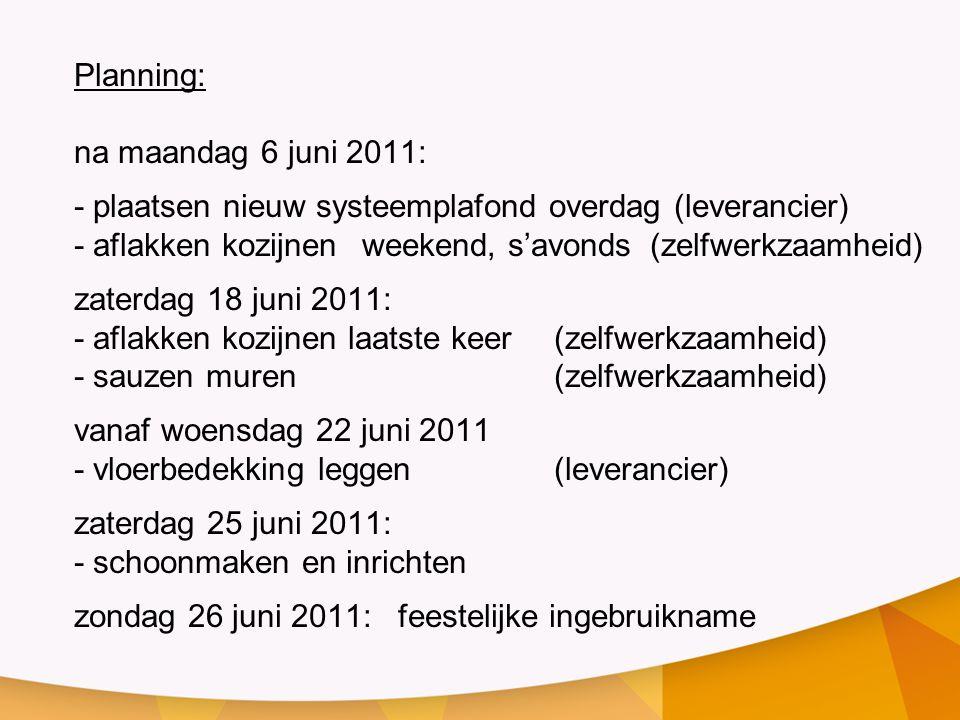 Planning: na maandag 6 juni 2011: - plaatsen nieuw systeemplafond overdag (leverancier) - aflakken kozijnen weekend, s'avonds(zelfwerkzaamheid) zaterdag 18 juni 2011: - aflakken kozijnen laatste keer(zelfwerkzaamheid) - sauzen muren (zelfwerkzaamheid) vanaf woensdag 22 juni 2011 - vloerbedekking leggen (leverancier) zaterdag 25 juni 2011: - schoonmaken en inrichten zondag 26 juni 2011: feestelijke ingebruikname