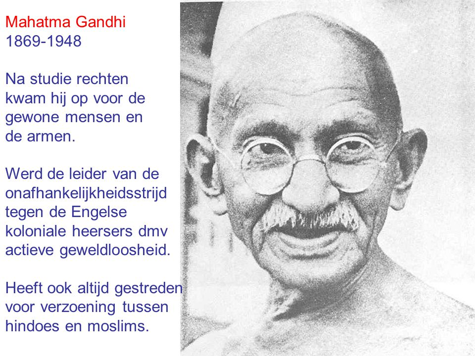 Mahatma Gandhi 1869-1948 Na studie rechten kwam hij op voor de gewone mensen en de armen. Werd de leider van de onafhankelijkheidsstrijd tegen de Enge