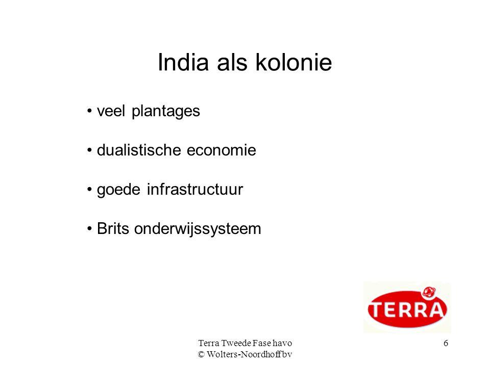 Terra Tweede Fase havo © Wolters-Noordhoff bv 6 India als kolonie veel plantages dualistische economie goede infrastructuur Brits onderwijssysteem