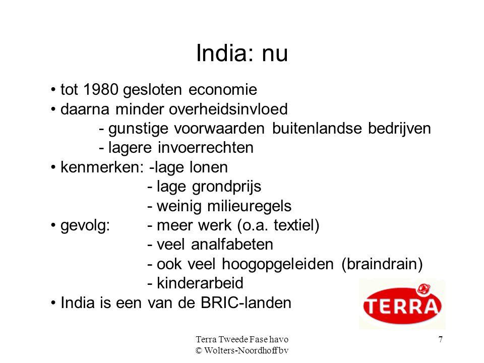 Terra Tweede Fase havo © Wolters-Noordhoff bv 7 India: nu tot 1980 gesloten economie daarna minder overheidsinvloed - gunstige voorwaarden buitenlandse bedrijven - lagere invoerrechten kenmerken: -lage lonen - lage grondprijs - weinig milieuregels gevolg: - meer werk (o.a.