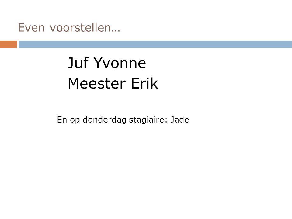 Even voorstellen… Juf Yvonne Meester Erik En op donderdag stagiaire: Jade