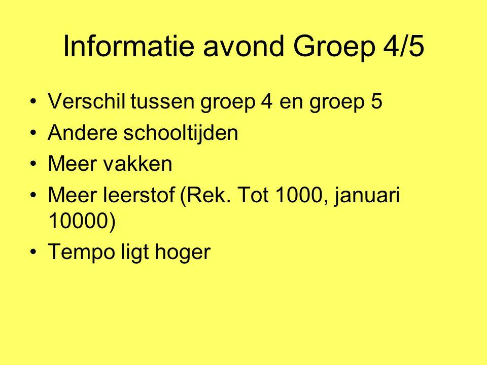 Informatie avond Groep 4/5 Verschil tussen groep 4 en groep 5 Andere schooltijden Meer vakken Meer leerstof (Rek. Tot 1000, januari 10000) Tempo ligt