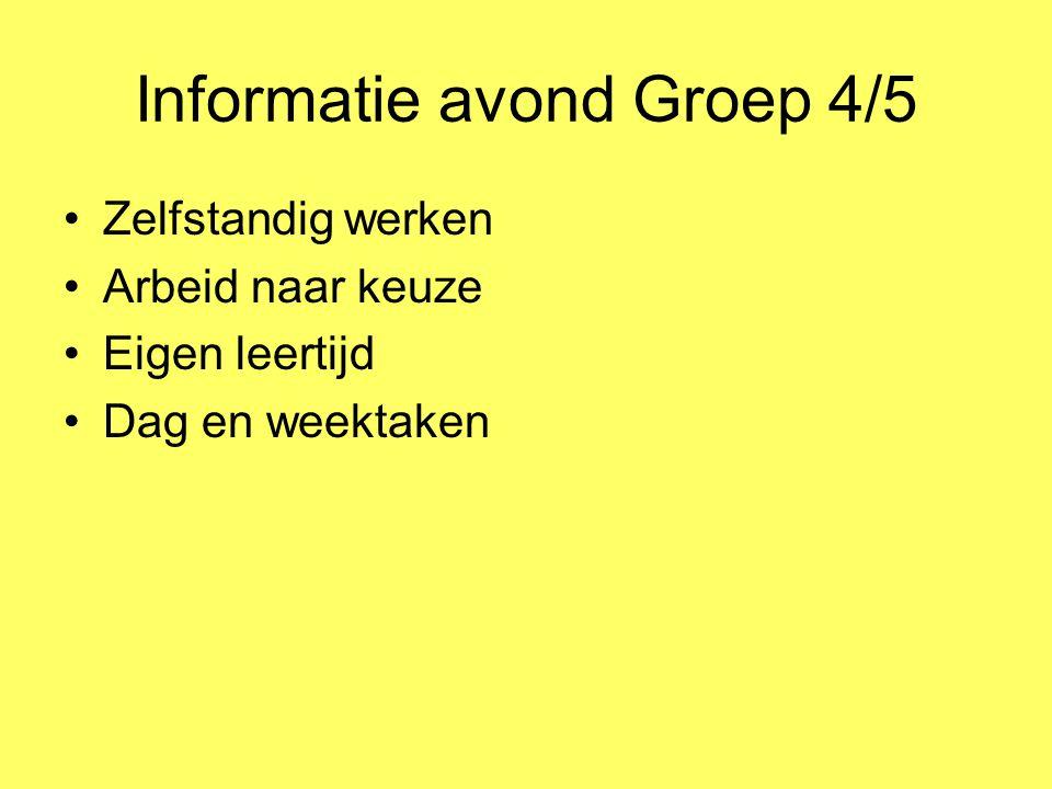 Informatie avond Groep 4/5 Zelfstandig werken Arbeid naar keuze Eigen leertijd Dag en weektaken