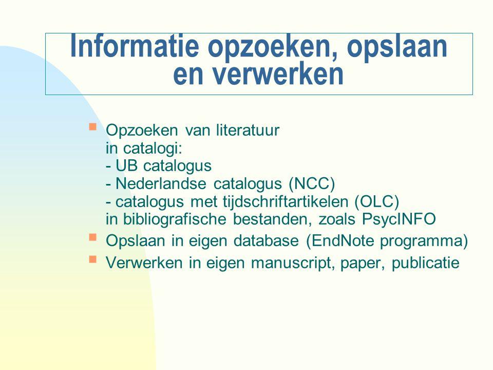 Informatie opzoeken, opslaan en verwerken  Opzoeken van literatuur in catalogi: - UB catalogus - Nederlandse catalogus (NCC) - catalogus met tijdschr