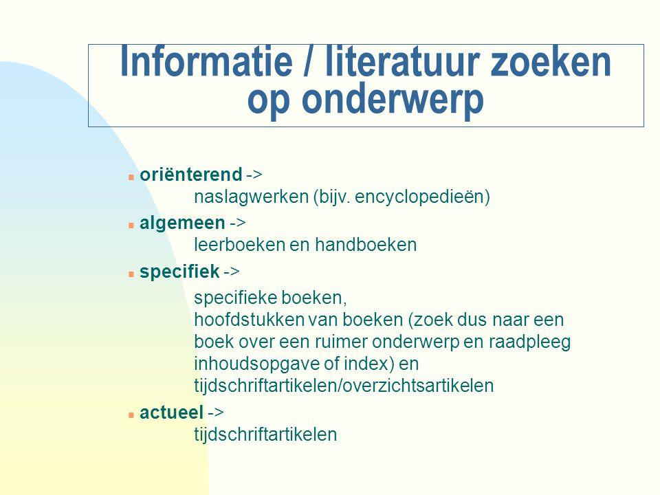 Informatie / literatuur zoeken op onderwerp n oriënterend -> naslagwerken (bijv. encyclopedieën) n algemeen -> leerboeken en handboeken n specifiek ->
