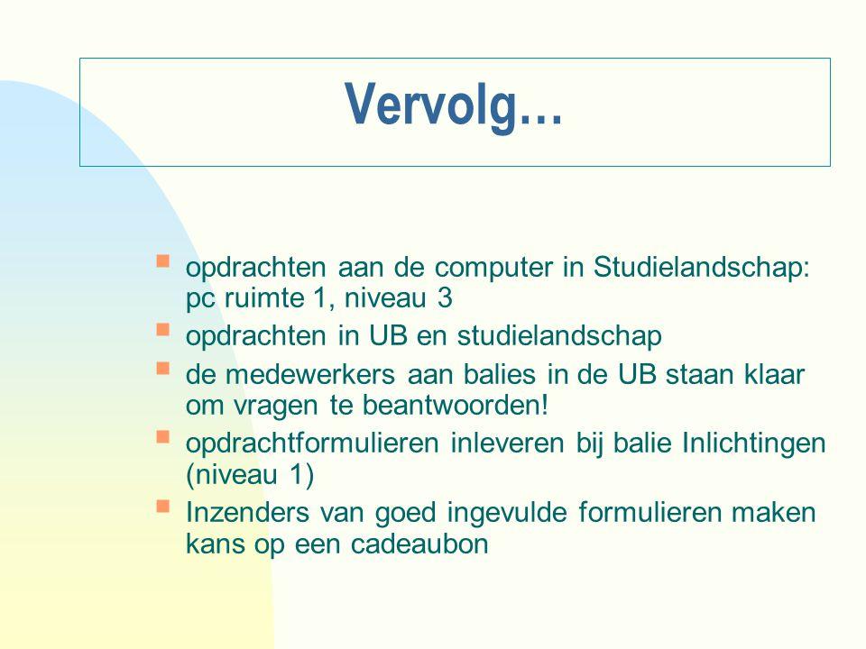 Vervolg…  opdrachten aan de computer in Studielandschap: pc ruimte 1, niveau 3  opdrachten in UB en studielandschap  de medewerkers aan balies in d
