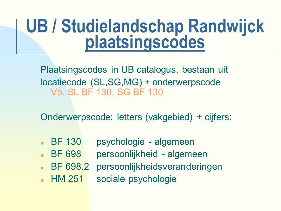 UB / Studielandschap Randwijck plaatsingscodes Plaatsingscodes in UB catalogus, bestaan uit locatiecode (SL,SG,MG) + onderwerpscode Vb. SL BF 130, SG