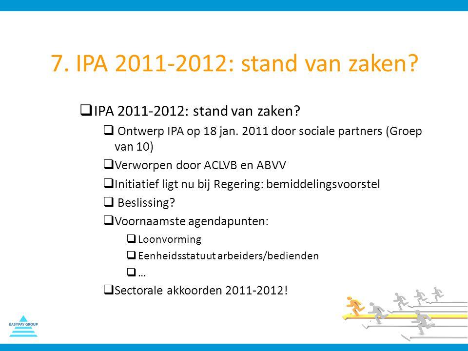 7. IPA 2011-2012: stand van zaken?  IPA 2011-2012: stand van zaken?  Ontwerp IPA op 18 jan. 2011 door sociale partners (Groep van 10)  Verworpen do