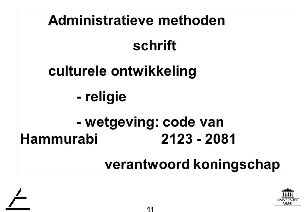 11 Administratieve methoden schrift culturele ontwikkeling - religie - wetgeving: code van Hammurabi 2123 - 2081 verantwoord koningschap