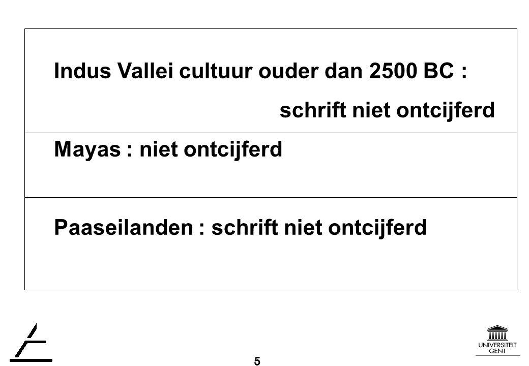 5 Indus Vallei cultuur ouder dan 2500 BC : schrift niet ontcijferd Mayas : niet ontcijferd Paaseilanden : schrift niet ontcijferd