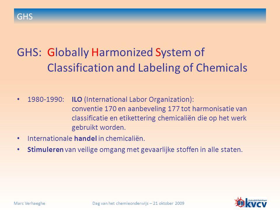 Dag van het chemieonderwijs – 21 oktober 2009Marc Verhaeghe GHS GHS:Globally Harmonized System of Classification and Labeling of Chemicals Eenheid zoeken tussen verschillende bestaande belangrijke nationale en internationale systemen:  USA & Canada  EU  ADR (transport)  + input van andere landen  1992 : UNO-programma voor harmonisatie van classificatie en etikettering van gevaarlijke stoffen (1 onderdeel van 6 programmapunten) (streefdatum: 2000)