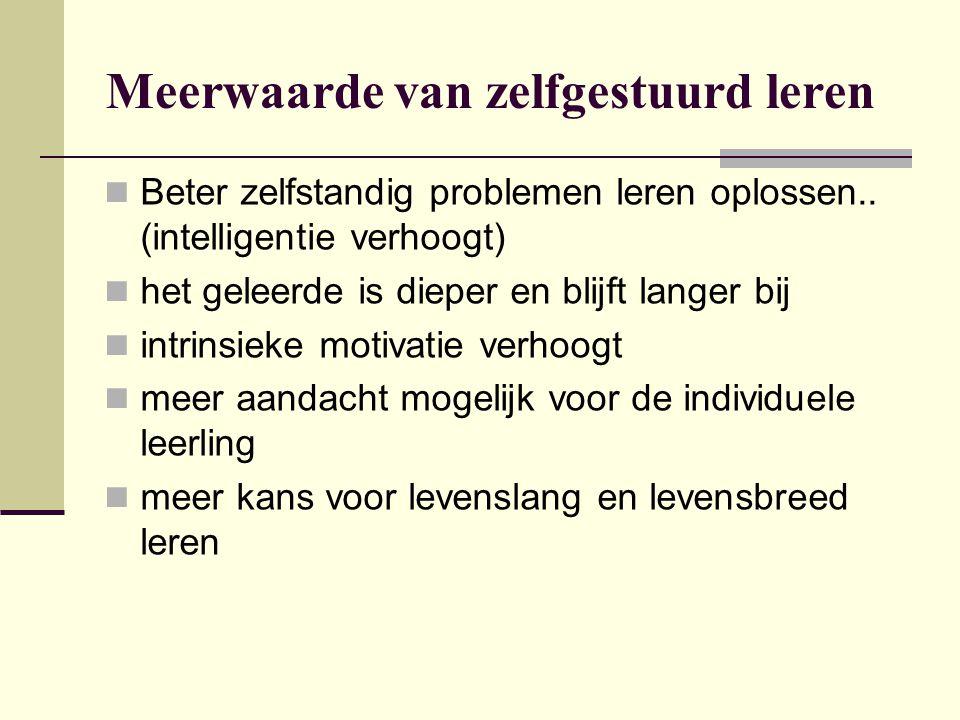 Meerwaarde van zelfgestuurd leren Beter zelfstandig problemen leren oplossen.. (intelligentie verhoogt) het geleerde is dieper en blijft langer bij in