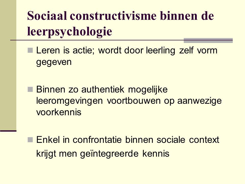 Sociaal constructivisme binnen de leerpsychologie Leren is actie; wordt door leerling zelf vorm gegeven Binnen zo authentiek mogelijke leeromgevingen