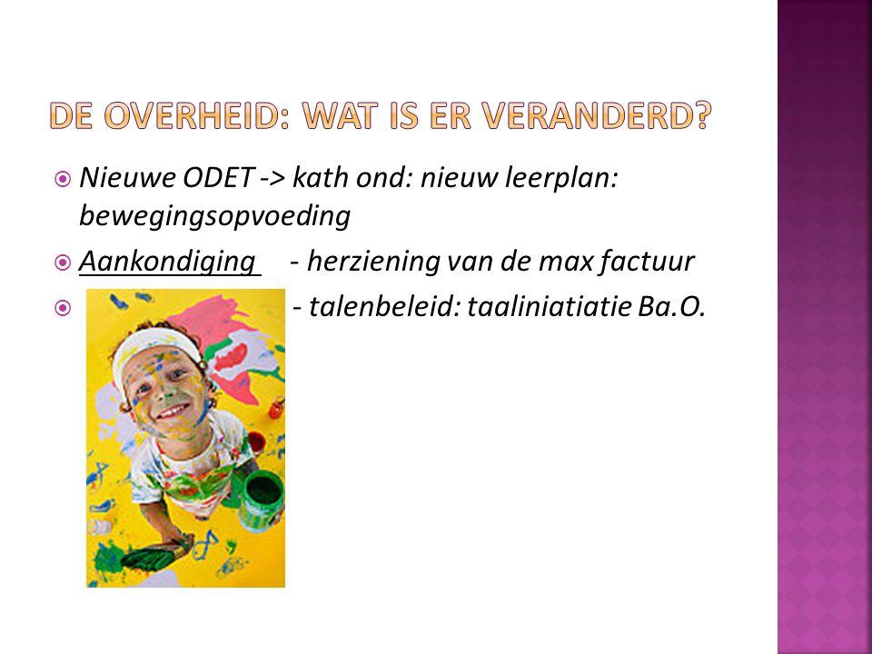  Nieuwe ODET -> kath ond: nieuw leerplan: bewegingsopvoeding  Aankondiging - herziening van de max factuur  - talenbeleid: taaliniatiatie Ba.O.