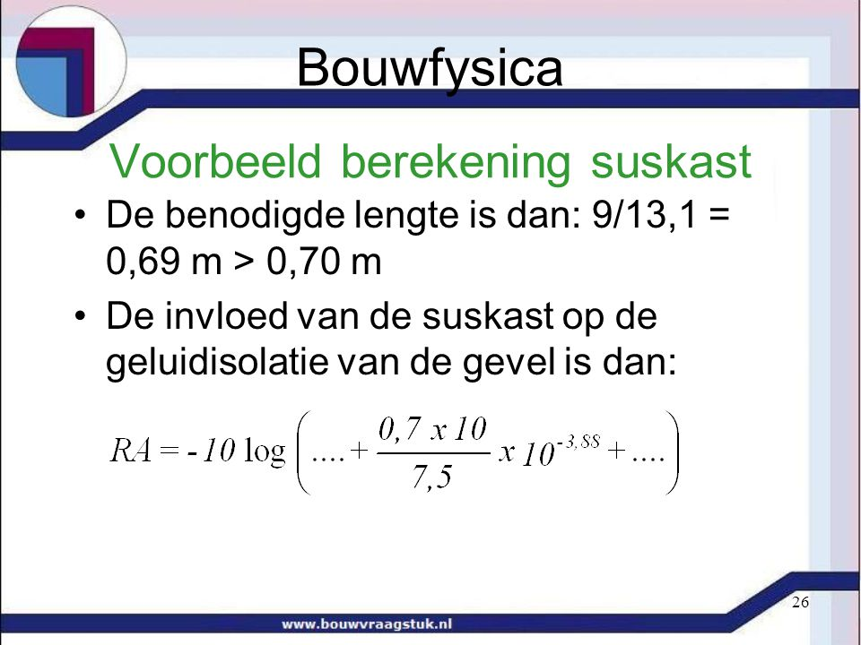 26 Voorbeeld berekening suskast De benodigde lengte is dan: 9/13,1 = 0,69 m > 0,70 m De invloed van de suskast op de geluidisolatie van de gevel is dan: Bouwfysica