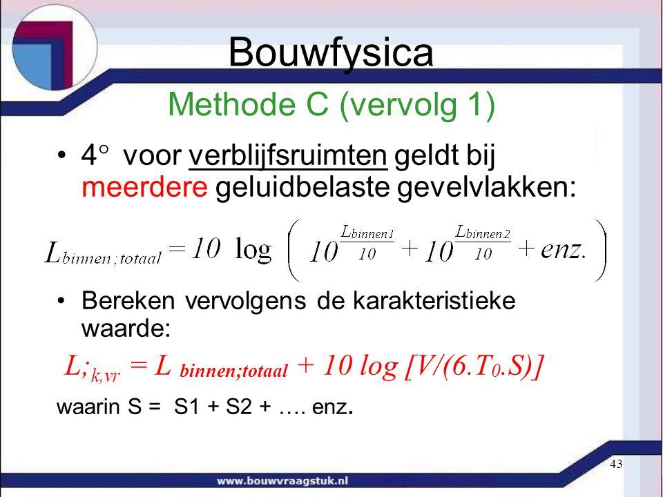 43 Methode C (vervolg 1) 4  voor verblijfsruimten geldt bij meerdere geluidbelaste gevelvlakken: Bereken vervolgens de karakteristieke waarde: L; k,vr = L binnen;totaal + 10 log [V/(6.T 0.S)] waarin S = S1 + S2 + ….